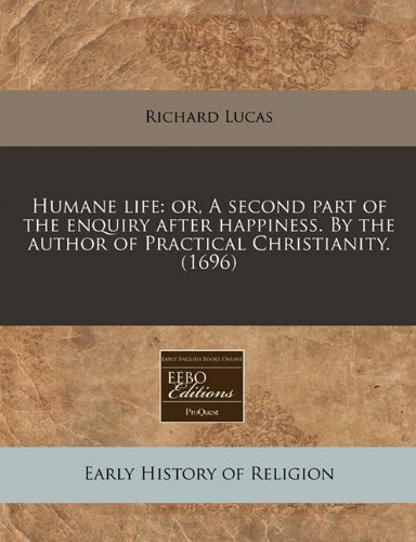 Humane life: or, A second part of the enquiry after happiness. By the author of Practical Christianity. (1696)