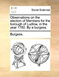 Observations on the election of Members for the borough of Ludlow, in the year 1780. By a burgess. (1140852388) by Burgess.