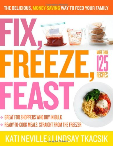 Fix, Freeze, Feast: The Delicious, Money-Saving Way to Feed Your Family: Kati Neville, Lindsay Tkacsik: 9781603427265: Amazon.com: Books