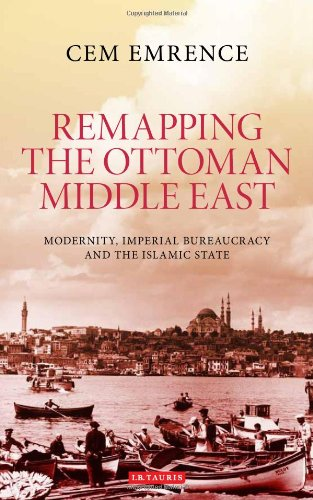 Remapping the Ottoman Middle East: Modernity, Imperial Bureaucracy and the Islamic State (Library of Ottoman Studies)