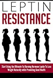 Leptin Resistance: Start Using the Ultimate Fat Burning Hormone Leptin To Lose Weight Naturally while Promoting Good Health