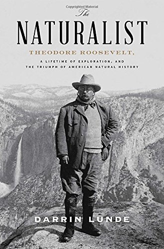 Download The Naturalist: Theodore Roosevelt, A Lifetime of Exploration, and the Triumph of American Natural History