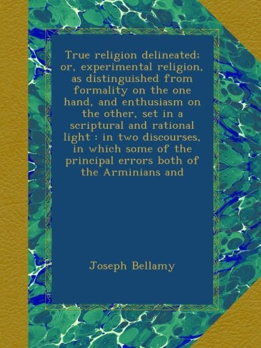 True religion delineated; or, experimental religion, as distinguished from formality on the one hand, and enthusiasm on the other, set in a scriptural ... principal errors both of the Arminians and PDF