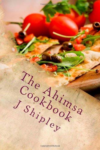 The Ahimsa Cookbook: Vegan recipes to fuel your life by J Shipley