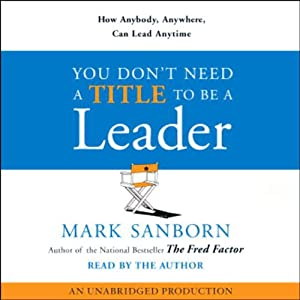 You Don't Need a Title to Be a Leader: How Anybody, Anywhere, Can Lead Anytime | [Mark Sanborn]