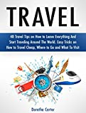 Travel: 48 Travel Tips on How to Leave Everything And Start Traveling Around The World. Easy Tricks on How to Travel Cheap, Where to Go and What To Visit (Travel, Travel the World, Travel Guides)