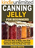 Canning Jelly for Beginners: The Easy Way To Make Jams And Preserves And Avoid The Common  Mistakes That Can Ruin Your Jam
