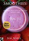 Smoothies: the most delicious recipes for weight loss   Vol. III: (smoothie recipe book,smoothie recipes,smoothie recipes for weight loss,green smoothie recipes,)
