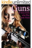GUNS: & Sexy Girls who Play with Them (Girls & Firearms Book 1)