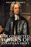 The Collected Works of Jonathan Swift (Unexpurgated Edition) (Halcyon Classics)