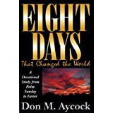 Eight Days That Changed the World: A Devotional Study from Palm Sunday to Easter ~ Don M. Aycock