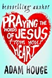 Praying the Words of Jesus from Your Heart (Praying God's Word Daily Book 1)