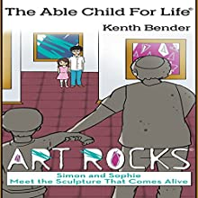 The Able Child For Life: Art Rocks: Simon and Sophie Meet the Sculpture That Comes Alive (       UNABRIDGED) by Kenth Bender Narrated by Dan Morin