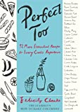 Felicity Cloake Perfect Too: 92 More Essential Recipes for Every Cook's Repertoire