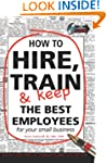 How to Hire, Train & Keep the Best Em...