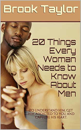 Dating: 20 Things Every Woman Needs To Know About Men: To Understand Him, Get Him Addicted To You And Capture...