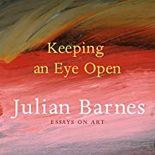 Keeping an Eye Open: Essays on Art (       UNABRIDGED) by Julian Barnes Narrated by Andrew Wincott