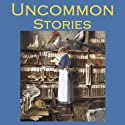 Uncommon Stories Audiobook by Wilkie Collins, Arthur Conan Doyle, Stacy Aumonier, Sherwood Anderson, Guy de Maupassant,  Saki, Edgar Allan Poe Narrated by Cathy Dobson