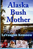 img - for Alaska Bush Mother: A true account of a young mother facing the challenges of raising a family on an Alaskan homestead in the 1950s and 1960s book / textbook / text book