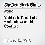 Militants Profit off Antiquities amid Conflict | Steven Lee Myers,Nicholas Kulish