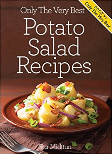 Potato Salad Recipes: Mouth Watering, Tried And Tested Potato Salad Recipes And Little Known Potato Salad Recipe Tips. (Only The Very Best Recipes Book 3)