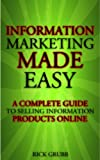 Information Marketing Made Easy: A Complete Guide To Selling Information Products Online