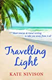 Kate Nivison Travelling Light: Short Stories & Travel Writing to Take You Away from it All