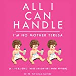 All I Can Handle: I'm No Mother Teresa: A Life Raising Three Daughters with Autism | Kim Stagliano