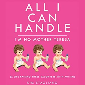 All I Can Handle: I'm No Mother Teresa: A Life Raising Three Daughters with Autism | [Kim Stagliano]