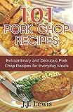 J.J. Lewis 101 Pork Chop Recipes: Extraordinary and Delicious Pork Chop Recipes for Everyday Meals