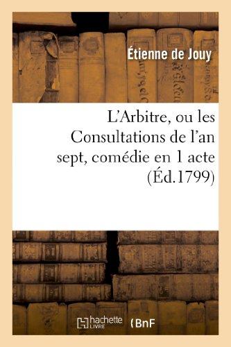 L'Arbitre, Ou Les Consultations de L'An Sept, Comedie En 1 Acte, En Prose Melee de Vaudevilles (Arts)