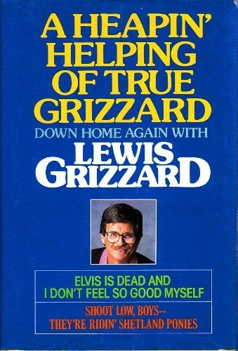 A Heapin' Helping of True Grizzard: Down Home Again With Lewis Grizzard : Elvis Is Dead and I Don't Feel So Good Myself/