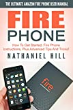Fire Phone: The Ultimate Amazon Fire Phone User Manual - How To Get Started, Fire Phone Instructions, Plus Advanced Tips And Tricks! (How to Use Fire Phone, Fire Phone Guide, Fire Phone Setup)