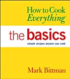 How to Cook Everything: The Basics  Simple Recipes Anyone Can Cook (076456756X) by Bittman, Mark