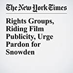Rights Groups, Riding Film Publicity, Urge Pardon for Snowden | Charlie Savage