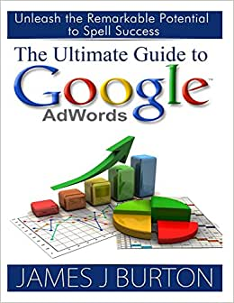 The Ultimate Guide To Google AdWords: Unleash The Remarkable Potential To Spell Success