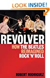 Revolver: How the Beatles Re-Imagined Rock 'n' Roll
