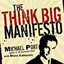 The Think Big Manifesto: Think You Can't Change Your Life (and the World)? Think Again (       UNABRIDGED) by Michael Port, Mina Samuels Narrated by Michael Port