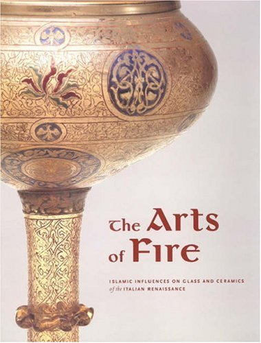 The Arts of Fire: Islamic Influences on Glass and Ceramics of the Italian Renaissance