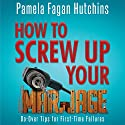 How to Screw Up Your Marriage: Do-Over Tips for First-Time Failures Audiobook by Pamela Fagan Hutchins Narrated by Sandy Weaver Carman