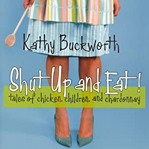 Shut Up and Eat: Chicken, Children, and Chardonnay | [Kathy Buckworth]