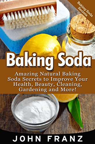 Baking Soda: Amazing Natural Baking Soda Secrets to Improve Your Health, Beauty, Cleaning, Gardening and More! (Baking Soda Natural Home Remedies For Natural … Natural Cleaning and Natural Health)