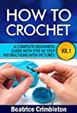 Crochet: Basics. How To Crochet Vol. I. A Complete Beginners Guide with Step by Step instructions with Pictures! (Crochet, Beginning Crochet, Crocheting, ... Guide to Learn How to Crochet Book 1)