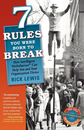 7 Rules You Were Born to Break: How Intelligent Misbehavior Can Help You and Your Organization Thrive, by Rick Lewis