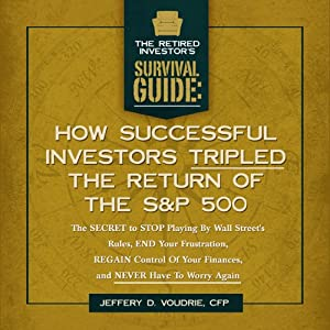 How Successful Investors Tripled the S&P 500: The SECRET to Stop Playing by Wall Street's Rules, End Your Frustration, REGAIN Control Of Your Finances... (The Retired Investor's Survival Guide) | [Jeffrey D. Voudrie]