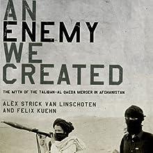 An Enemy We Created: The Myth of the Taliban-Al Qaeda Merger in Afghanistan (       UNABRIDGED) by Alex Strick van Linschoten, Felix Kuehn Narrated by Peter Ganim