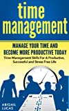 Time Management - Manage Your Time and Become More Productive Today (Time Management Skills For A Productive, Successful and Stress Free Life)