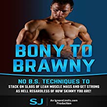 Bony to Brawny: No BS Techniques to Stack On Slabs of Lean Muscle and Get Strong as Hell Regardless of How Skinny You Are (       UNABRIDGED) by  S J,  Ignore Limits Narrated by Jason Lovett