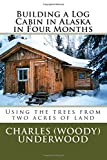 Mr. Charles E. Underwood Jr. Building a Log Cabin in Alaska in Four Months: Using the trees from two acres of land