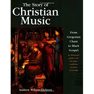 The Story of Christian Music: from Gregorian Chant to Black Gospel, an Authoritative Illustrated Guide to All the Major Traditions of Music for Worshi